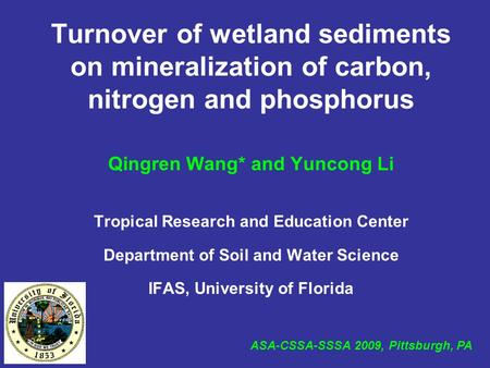 Turnover of wetland sediments on mineralization of carbon, nitrogen and phosphorus Qingren Wang* and Yuncong Li Tropical Research and Education Center.