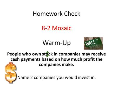 Warm-Up People who own stock in companies may receive cash payments based on how much profit the companies make. Name 2 companies you would invest in.