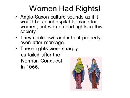 Women Had Rights! Anglo-Saxon culture sounds as if it would be an inhospitable place for women, but women had rights in this society They could own and.