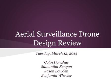 Aerial Surveillance Drone Design Review Tuesday, March 12, 2013 Colin Donahue Samantha Kenyon Jason Lowden Benjamin Wheeler.