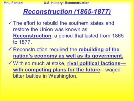 Mrs. FentonU.S. History: Reconstruction Reconstruction (1865-1877) The effort to rebuild the southern states and restore the Union was known as Reconstruction,