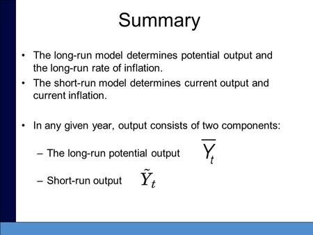 Summary The long-run model determines potential output and the long-run rate of inflation. The short-run model determines current output and current inflation.