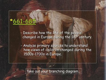 *661-685 - Describe how the life of the people changed in Europe during the 18 th century. - Analyze primary sources to understand how views of children.