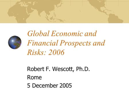 Global Economic and Financial Prospects and Risks: 2006 Robert F. Wescott, Ph.D. Rome 5 December 2005.