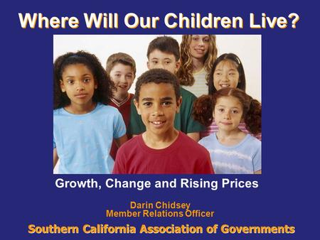 Southern California Association of Governments Where Will Our Children Live? Darin Chidsey Member Relations Officer Growth, Change and Rising Prices.
