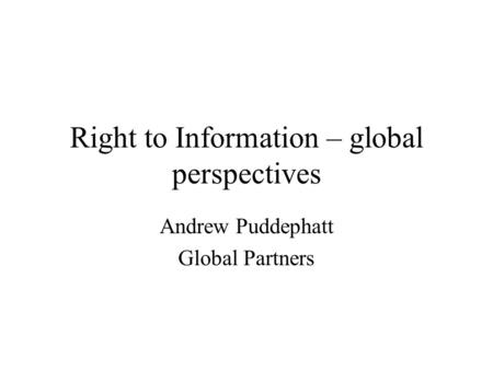 Right to Information – global perspectives Andrew Puddephatt Global Partners.