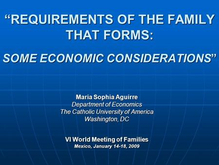 """REQUIREMENTS OF THE FAMILY THAT FORMS: SOME ECONOMIC CONSIDERATIONS"" Maria Sophia Aguirre Department of Economics The Catholic University of America Washington,"
