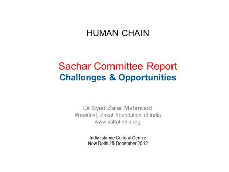 HUMAN CHAIN Sachar Committee Report Challenges & Opportunities Dr Syed Zafar Mahmood President, Zakat Foundation of India www.zakatindia.org India Islamic.