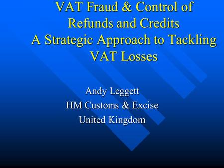 VAT Fraud & Control of Refunds and Credits A Strategic Approach to Tackling VAT Losses Andy Leggett HM Customs & Excise United Kingdom.