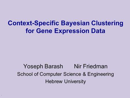 . Context-Specific Bayesian Clustering for Gene Expression Data Yoseph Barash Nir Friedman School of Computer Science & Engineering Hebrew University.