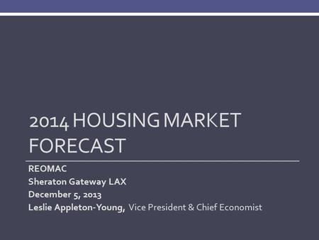 2014 HOUSING MARKET FORECAST REOMAC Sheraton Gateway LAX December 5, 2013 Leslie Appleton-Young, Vice President & Chief Economist.