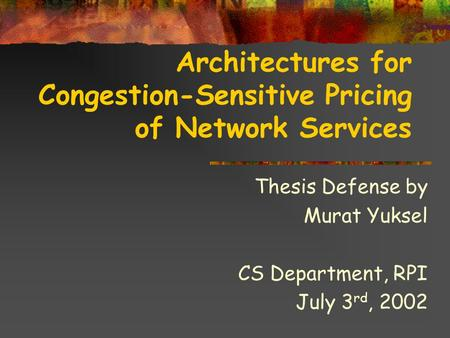 Architectures for Congestion-Sensitive Pricing of Network Services Thesis Defense by Murat Yuksel CS Department, RPI July 3 rd, 2002.