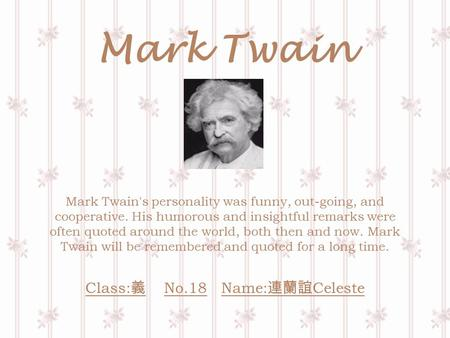 Mark Twain Mark Twain's personality was funny, out-going, and cooperative. His humorous and insightful remarks were often quoted around the world, both.