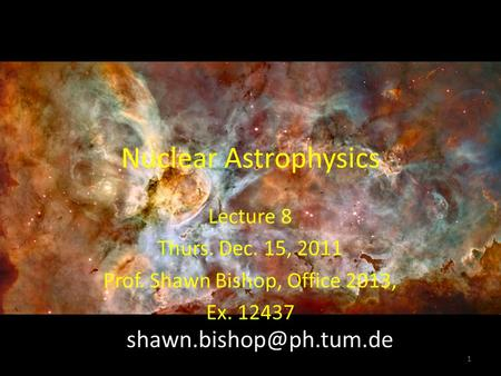 Nuclear Astrophysics Lecture 8 Thurs. Dec. 15, 2011 Prof. Shawn Bishop, Office 2013, Ex. 12437 1.