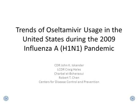 Trends of Oseltamivir Usage in the United States during the 2009 Influenza A (H1N1) Pandemic CDR John K. Iskander LCDR Craig Hales Charbel el-Bcheraoui.