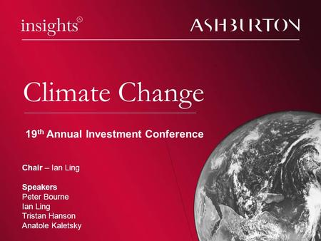 Climate change Climate Change Chair – Ian Ling Speakers Peter Bourne Ian Ling Tristan Hanson Anatole Kaletsky 19 th Annual Investment Conference.