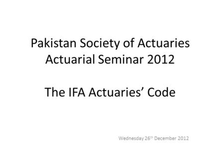 Pakistan Society of Actuaries Actuarial Seminar 2012 The IFA Actuaries' Code Wednesday 26 th December 2012.