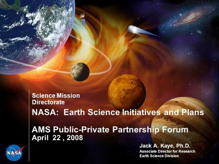 Science Mission Directorate NASA: Earth Science Initiatives and Plans AMS Public-Private Partnership Forum April 22, 2008 Jack A. Kaye, Ph.D. Associate.
