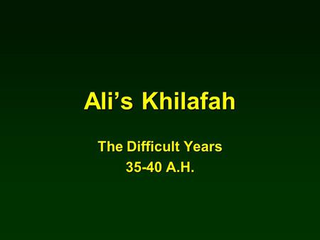 Ali's Khilafah The Difficult Years 35-40 A.H.. Uthman was killed Friday 18 th Zi Al- Hijah, 35 HUthman was killed Friday 18 th Zi Al- Hijah, 35 H Five.