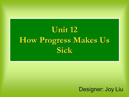 Designer: Joy Liu Unit 12 How Progress Makes Us Sick.