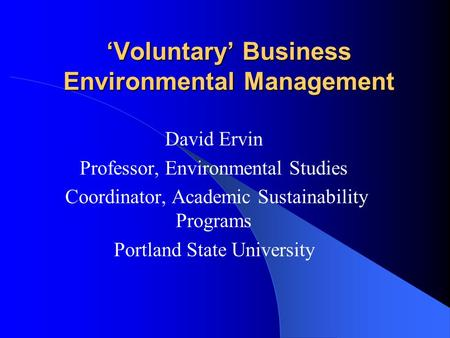 'Voluntary' Business Environmental Management David Ervin Professor, Environmental Studies Coordinator, Academic Sustainability Programs Portland State.