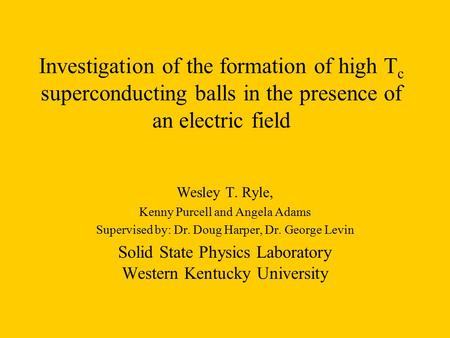 Investigation of the formation of high T c superconducting balls in the presence of an electric field Wesley T. Ryle, Kenny Purcell and Angela Adams Supervised.