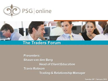 The Traders Forum Tuesday 26 th February 2013 Presenters: Shaun van den Berg Head of Client Education Head of Client Education Travis Robson Trading &