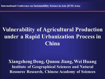 Vulnerability of Agricultural Production under a Rapid Urbanization Process in China Xiangzheng Deng, Qunou Jiang, Wei Huang Institute of Geographical.