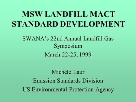 MSW LANDFILL MACT STANDARD DEVELOPMENT SWANA's 22nd Annual Landfill Gas Symposium March 22-25, 1999 Michele Laur Emission Standards Division US Environmental.