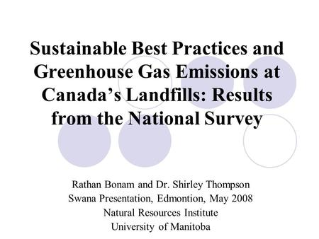 Sustainable Best Practices and Greenhouse Gas Emissions at Canada's Landfills: Results from the National Survey Rathan Bonam and Dr. Shirley Thompson Swana.