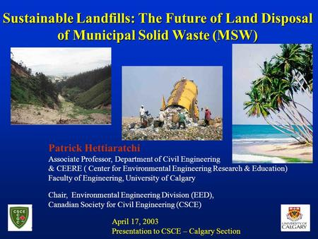 Sustainable Landfills: The Future of Land Disposal of Municipal Solid Waste (MSW) Patrick Hettiaratchi Associate Professor, Department of Civil Engineering.