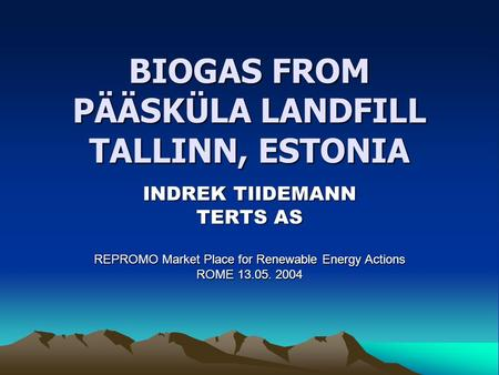 BIOGAS FROM PÄÄSKÜLA LANDFILL TALLINN, ESTONIA INDREK TIIDEMANN TERTS AS REPROMO Market Place for Renewable Energy Actions ROME 13.05. 2004.