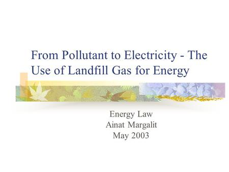 From Pollutant to Electricity - The Use of Landfill Gas for Energy Energy Law Ainat Margalit May 2003.
