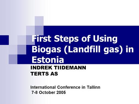 First Steps of Using Biogas (Landfill gas) in Estonia INDREK TIIDEMANN TERTS AS International Conference in Tallinn 7-8 October 2005.