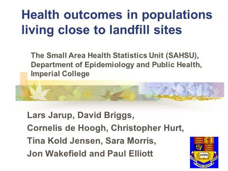 Health outcomes in populations living close to landfill sites Lars Jarup, David Briggs, Cornelis de Hoogh, Christopher Hurt, Tina Kold Jensen, Sara Morris,