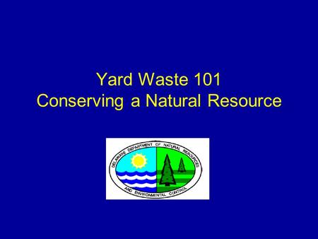 Yard Waste 101 Conserving a Natural Resource. 2 What is Yard Waste? Grass Leaves Pruning Brush Shrubs Garden Material Christmas Trees Tree limbs up to.