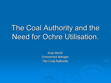 The Coal Authority and the Need for Ochre Utilisation. Andy Morritt Environment Manager The Coal Authority.