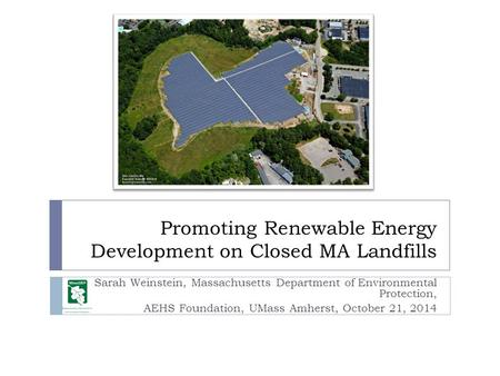 Promoting Renewable Energy Development on Closed MA Landfills Sarah Weinstein, Massachusetts Department of Environmental Protection, AEHS Foundation, UMass.