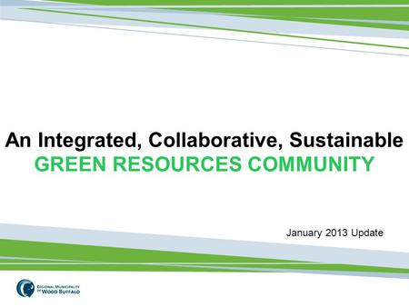 1 An Integrated, Collaborative, Sustainable GREEN RESOURCES COMMUNITY January 2013 Update.
