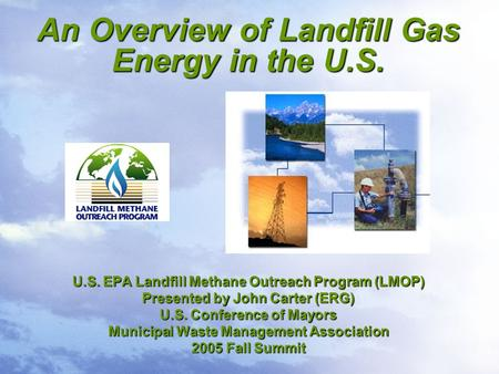 An Overview of Landfill Gas Energy in the U.S. U.S. EPA Landfill Methane Outreach Program (LMOP) Presented by John Carter (ERG) U.S. Conference of Mayors.
