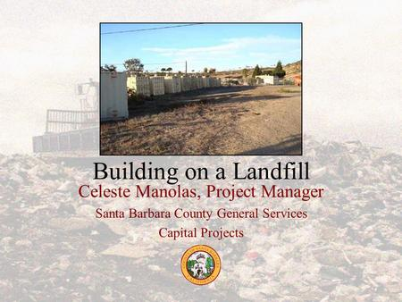 Building on a Landfill Celeste Manolas, Project Manager Santa Barbara County General Services Capital Projects.