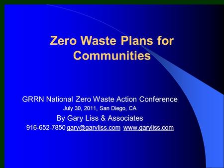 Zero Waste Plans for Communities GRRN National Zero Waste Action Conference July 30, 2011, San Diego, CA By Gary Liss & Associates 916-652-7850