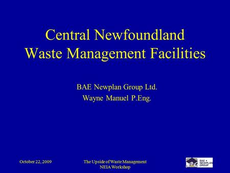 October 22, 2009The Upside of Waste Management NEIA Workshop Central Newfoundland Waste Management Facilities BAE Newplan Group Ltd. Wayne Manuel P.Eng.