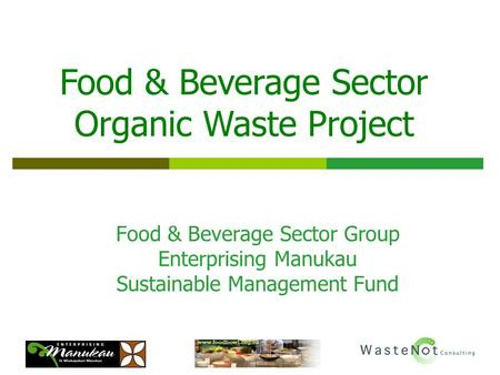 Food & Beverage Sector Group Enterprising Manukau Sustainable Management Fund Food & Beverage Sector Organic Waste Project.