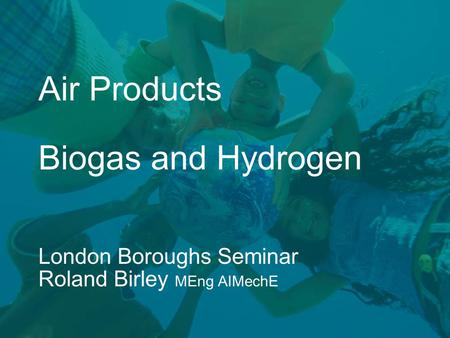 Air Products Biogas and Hydrogen London Boroughs Seminar Roland Birley MEng AIMechE.
