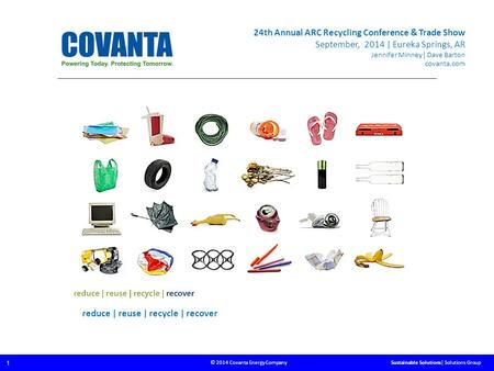 © 2014 Covanta Energy Company 1 Sustainable Solutions| Solutions Group reduce | reuse | recycle | recover 24th Annual ARC Recycling Conference & Trade.