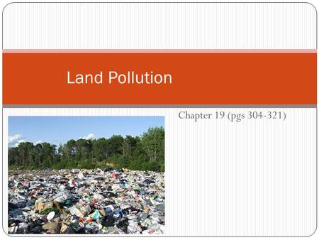 Chapter 19 (pgs 304-321) Land Pollution. Garbage Barge 1987 – barge left N.Y. with 2899 metric tons of garbage Being brought to a landfill in North Carolina.