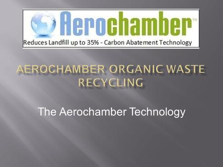 The Aerochamber Technology. The Aerochamber technology is a purpose designed Aerobic Micro Climate chamber Specifically designed for the biodegradation.