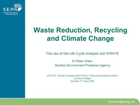 Waste Reduction, Recycling and Climate Change The use of the Life Cycle Analysis tool WRATE Dr Peter Olsen Scottish Environment Protection Agency UCCCfS: