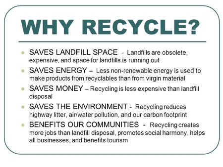 WHY RECYCLE? SAVES LANDFILL SPACE - Landfills are obsolete, expensive, and space for landfills is running out SAVES ENERGY – Less non-renewable energy.